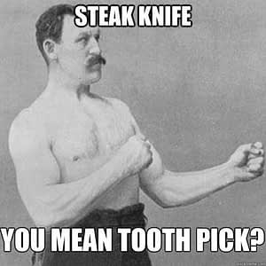 Don't use knives as toothpicks